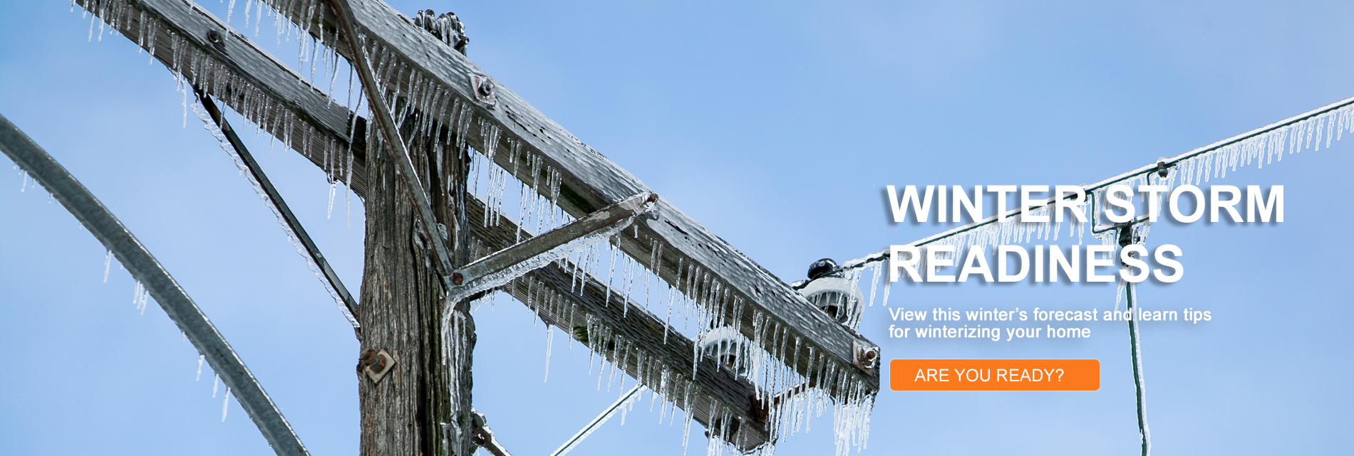 Winter Storm Readiness - View this winter's forecast and view tips for winterizing your home
